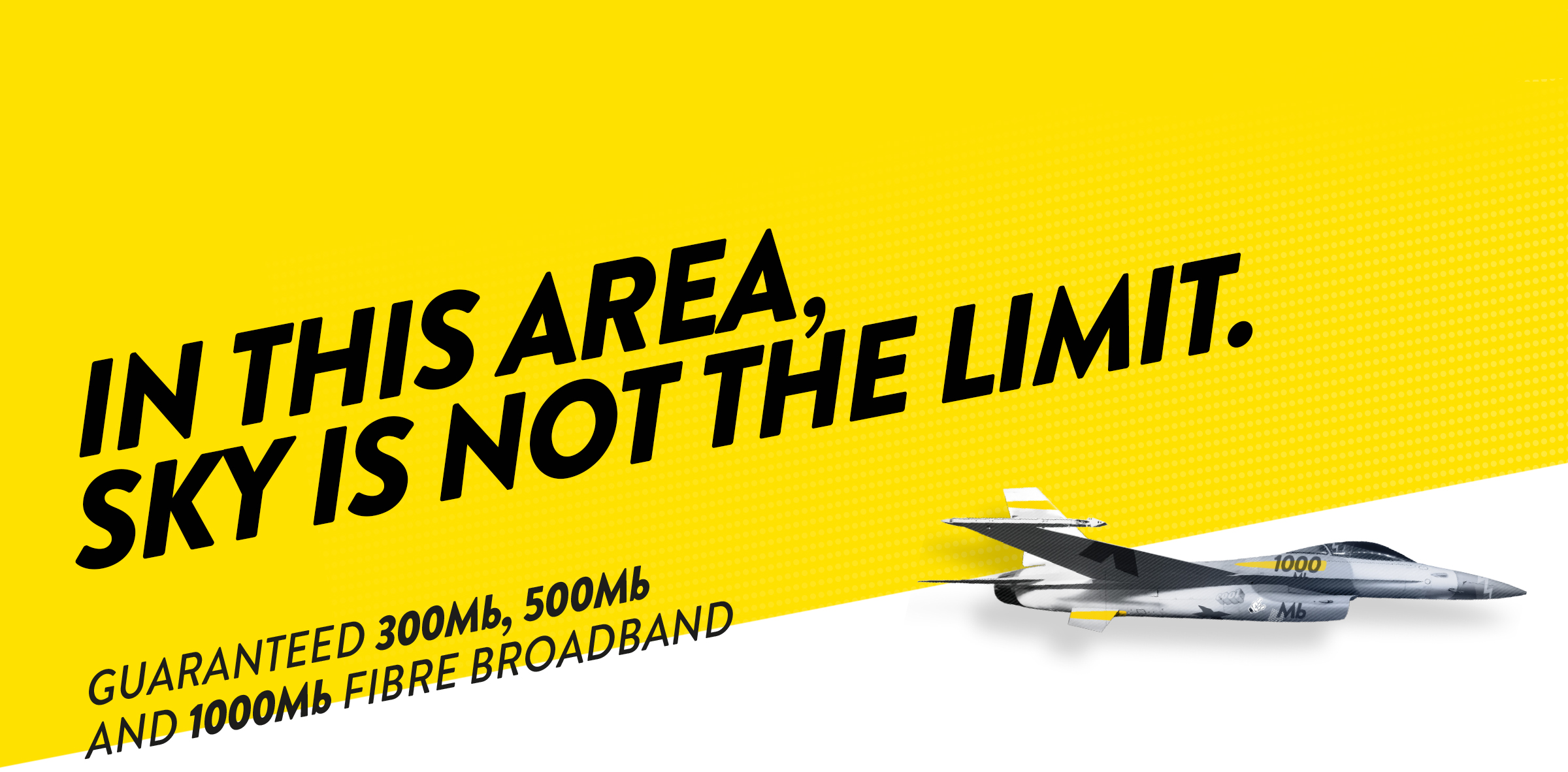 IN THIS AREA, SKY IS NOT THE LIMIT. Guaranteed 300mb, 500mb and 1000mb Fibre Broadband.
