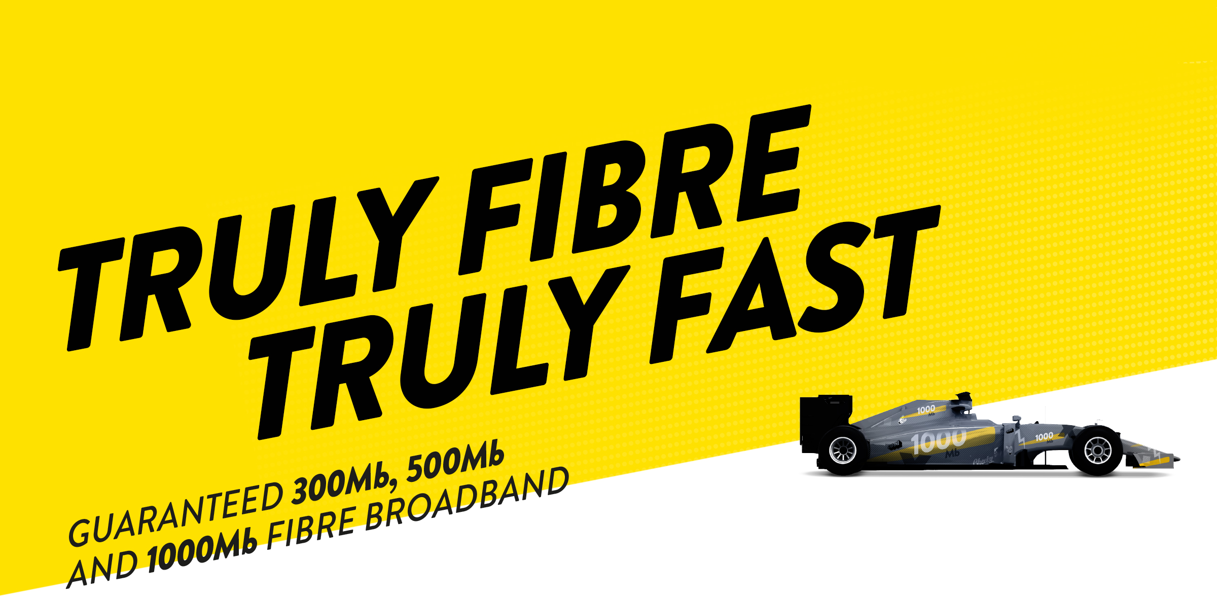 TRULY FIBRE, TRULY FAST. Guaranteed 300mb, 500mb and 1000mb Fibre Broadband.