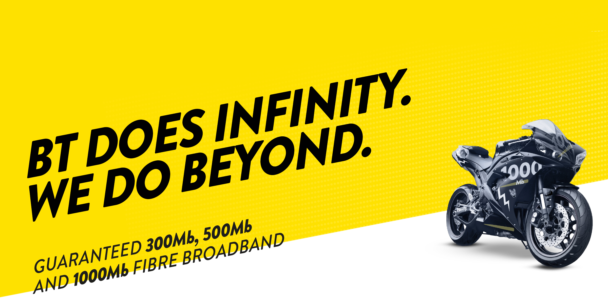 BT DOES INFINITY, WE DO BEYOND. Guaranteed 300mb, 500mb and 1000mb Fibre Broadband.