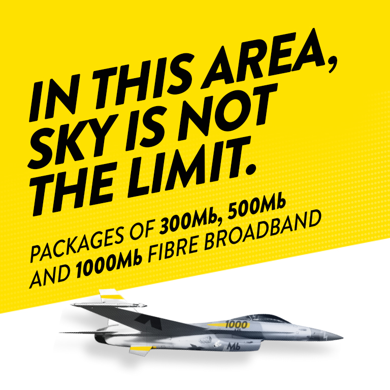 IN THIS AREA, SKY IS NOT THE LIMIT. Packages of 300mb, 500mb and 1000mb Fibre Broadband.