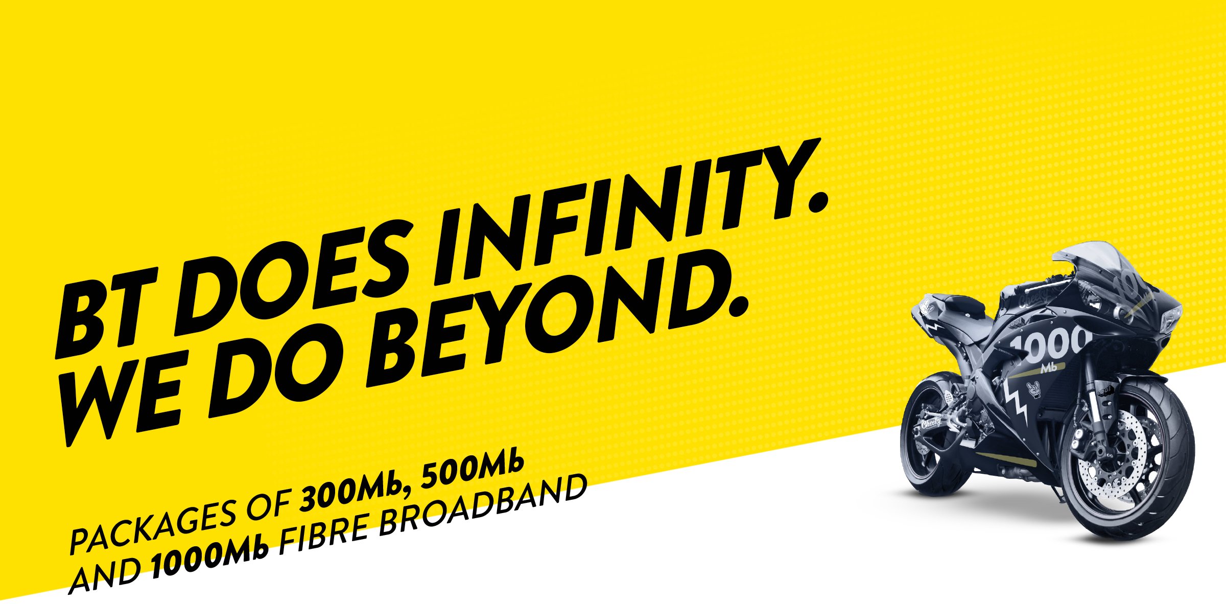 BT DOES INFINITY, WE DO BEYOND. Packages of 300mb, 500mb and 1000mb Fibre Broadband.